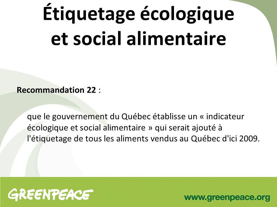 Étiquetage écologique et social alimentaire Recommandation 22 : que le gouvernement du Québec établisse un « indicateur écologique et social alimentaire » qui serait ajouté à l étiquetage de tous les aliments vendus au Québec d ici 2009.