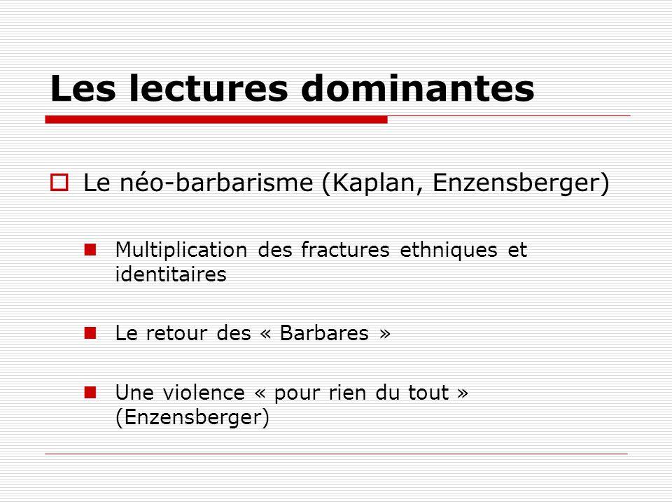 Les lectures dominantes Le néo-barbarisme (Kaplan, Enzensberger) Multiplication des fractures ethniques et identitaires Le retour des « Barbares » Une violence « pour rien du tout » (Enzensberger)