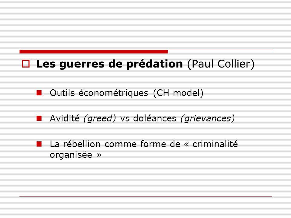 Les guerres de prédation (Paul Collier) Outils économétriques (CH model) Avidité (greed) vs doléances (grievances) La rébellion comme forme de « criminalité organisée »