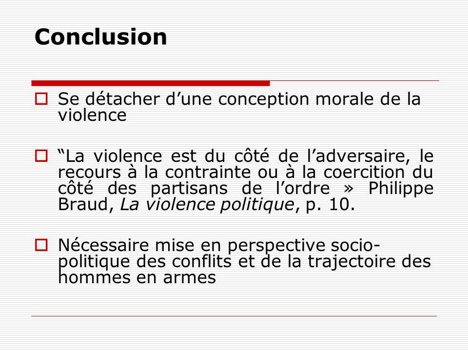 Conclusion Se détacher dune conception morale de la violence La violence est du côté de ladversaire, le recours à la contrainte ou à la coercition du côté des partisans de lordre » Philippe Braud, La violence politique, p.