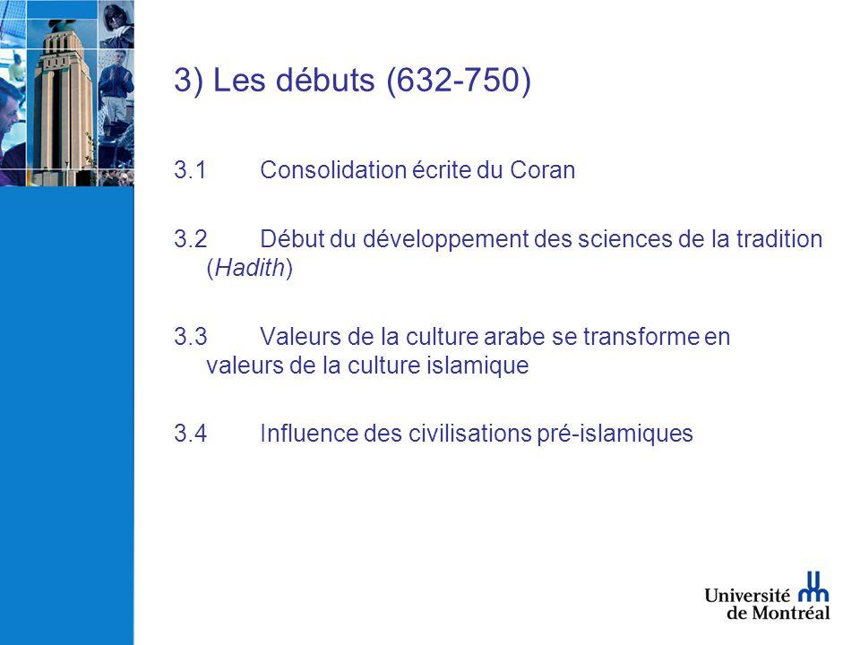3) Les débuts (632-750) 3.1Consolidation écrite du Coran 3.2Début du développement des sciences de la tradition (Hadith) 3.3Valeurs de la culture arab