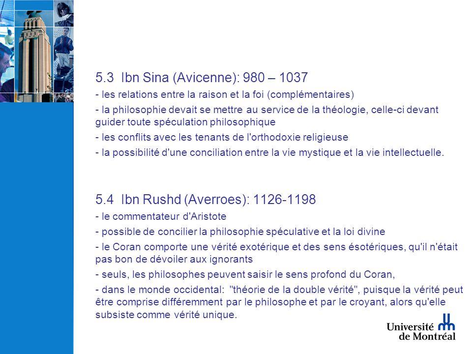 5.3 Ibn Sina (Avicenne): 980 – 1037 - les relations entre la raison et la foi (complémentaires) - la philosophie devait se mettre au service de la thé