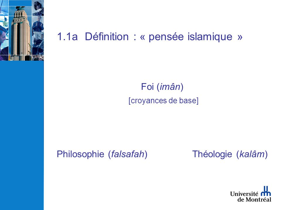 1.1bDéfinition : « philosophie islamique » - hikmah : terminologie coranique, reprise dans Hadith - falsafah : du grec philosophia (8-9ième siècle) - autres noms: -kalam (théologie), ma`rifah (connaissance), usul al-fiqh, awa il (sciences), - grammaire et histoire - plus tard: + al-hikmat al-ilahiyyah & al-hikmat al-muta`aliyah Définition générale, influencée par les Grecs: Philosophy (al-falsafah) is: 1 knowledge of all existing things qua existents 2 knowledge of divine and human matters.