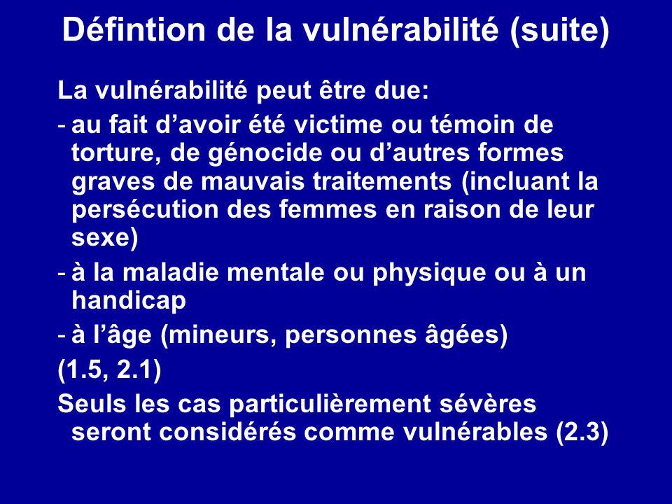 Défintion de la vulnérabilité (suite) La vulnérabilité peut être due: -au fait davoir été victime ou témoin de torture, de génocide ou dautres formes