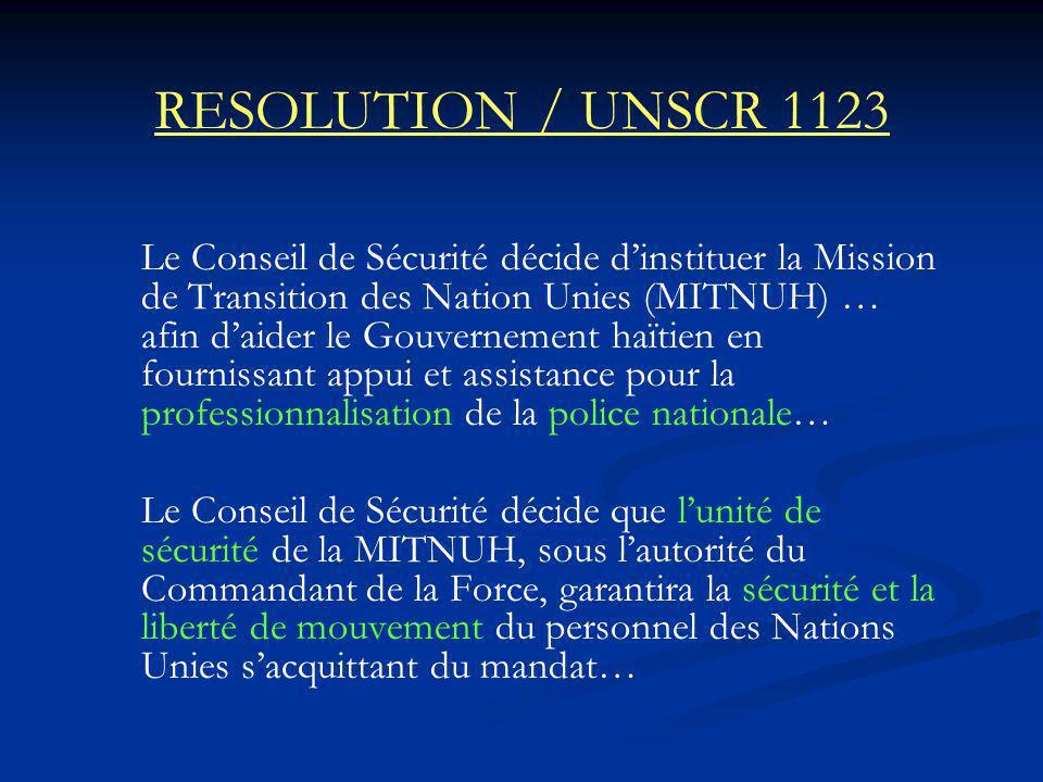 RESOLUTION / UNSCR 1123 Le Conseil de Sécurité décide dinstituer la Mission de Transition des Nation Unies (MITNUH) … afin daider le Gouvernement haïtien en fournissant appui et assistance pour la professionnalisation de la police nationale… Le Conseil de Sécurité décide que lunité de sécurité de la MITNUH, sous lautorité du Commandant de la Force, garantira la sécurité et la liberté de mouvement du personnel des Nations Unies sacquittant du mandat…