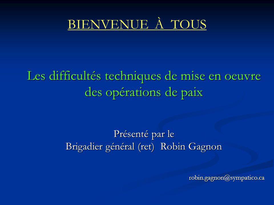 BIENVENUE À TOUS Les difficultés techniques de mise en oeuvre des opérations de paix Présenté par le Brigadier général (ret) Robin Gagnon robin.gagnon
