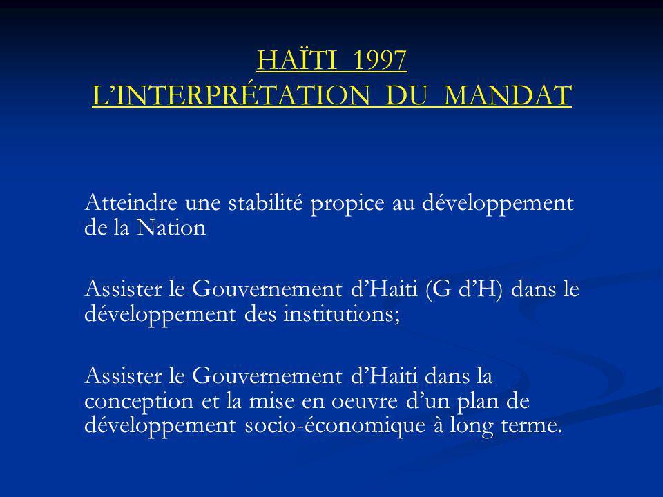 HAÏTI 1997 LINTERPRÉTATION DU MANDAT Atteindre une stabilité propice au développement de la Nation Assister le Gouvernement dHaiti (G dH) dans le développement des institutions; Assister le Gouvernement dHaiti dans la conception et la mise en oeuvre dun plan de développement socio-économique à long terme.