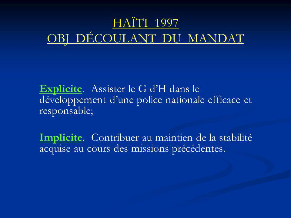 HAÏTI 1997 OBJ DÉCOULANT DU MANDAT Explicite. Assister le G dH dans le développement dune police nationale efficace et responsable; Implicite. Contrib