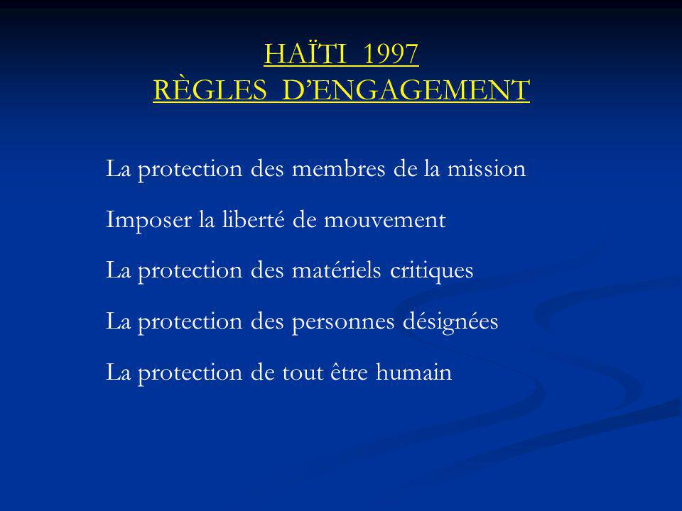HAÏTI 1997 RÈGLES DENGAGEMENT La protection des membres de la mission Imposer la liberté de mouvement La protection des matériels critiques La protection des personnes désignées La protection de tout être humain