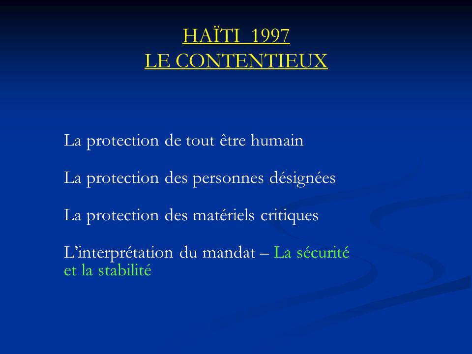 HAÏTI 1997 LE CONTENTIEUX La protection de tout être humain La protection des personnes désignées La protection des matériels critiques Linterprétation du mandat – La sécurité et la stabilité