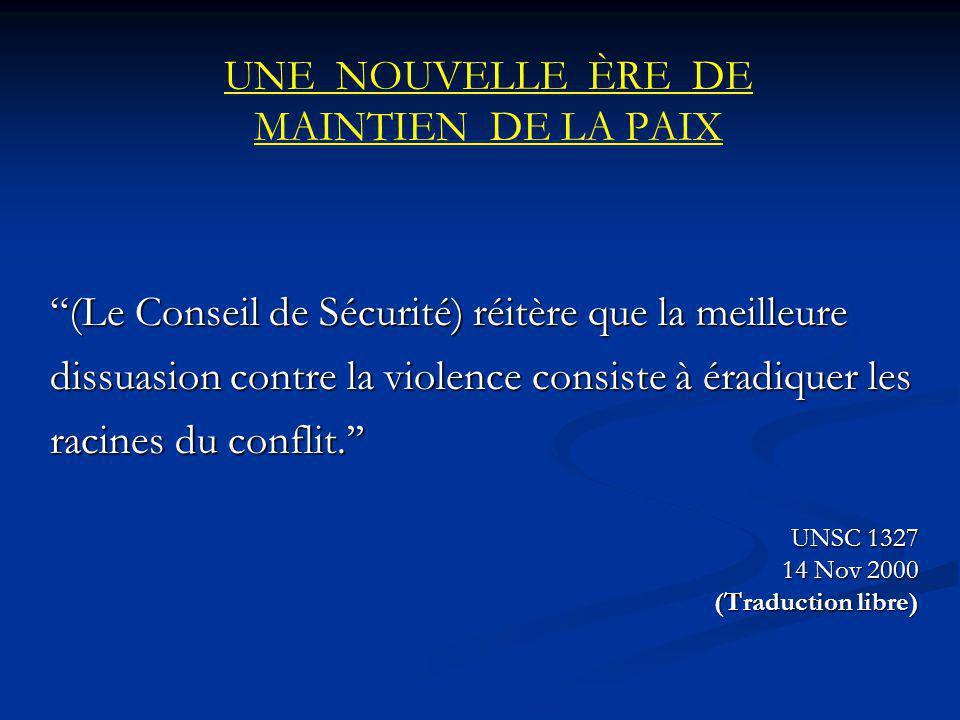 UNE NOUVELLE ÈRE DE MAINTIEN DE LA PAIX (Le Conseil de Sécurité) réitère que la meilleure dissuasion contre la violence consiste à éradiquer les racines du conflit.