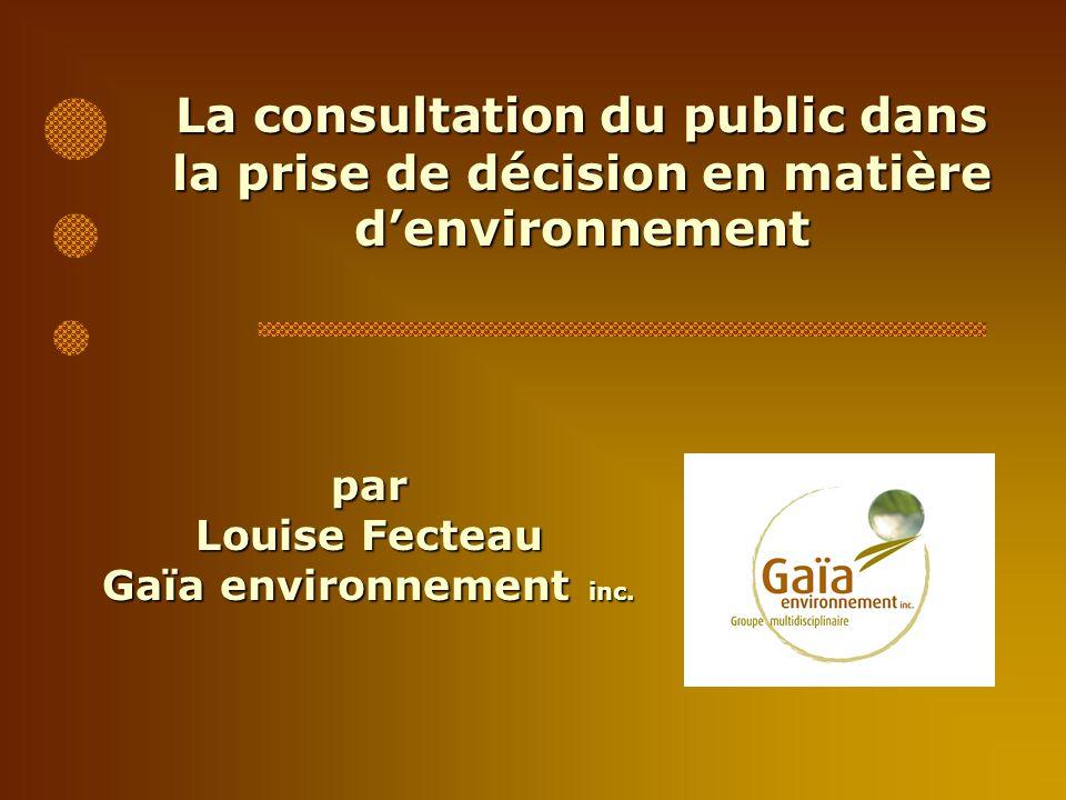La consultation du public dans la prise de décision en matière denvironnement par Louise Fecteau Gaïa environnement inc.