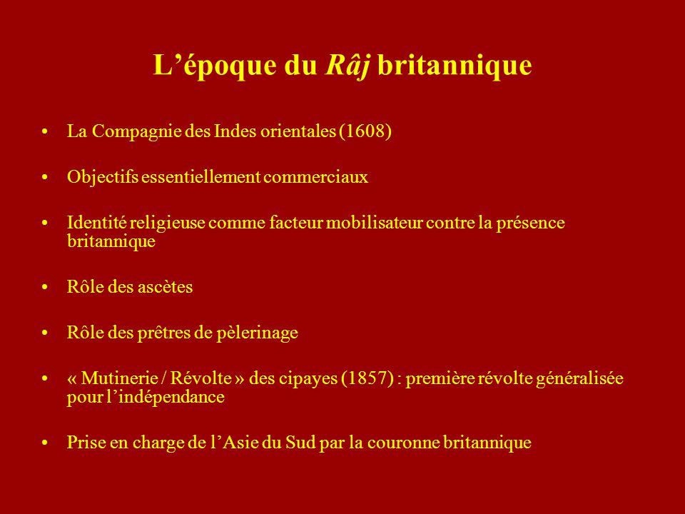 Lépoque du Râj britannique La Compagnie des Indes orientales (1608) Objectifs essentiellement commerciaux Identité religieuse comme facteur mobilisate