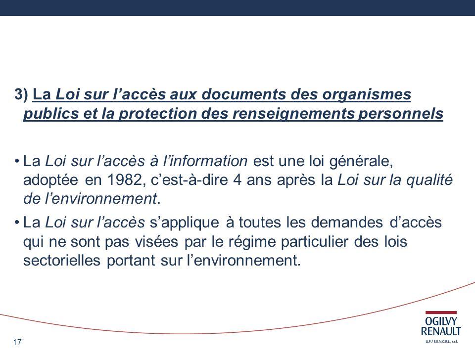 17 3) La Loi sur laccès aux documents des organismes publics et la protection des renseignements personnels La Loi sur laccès à linformation est une loi générale, adoptée en 1982, cest-à-dire 4 ans après la Loi sur la qualité de lenvironnement.