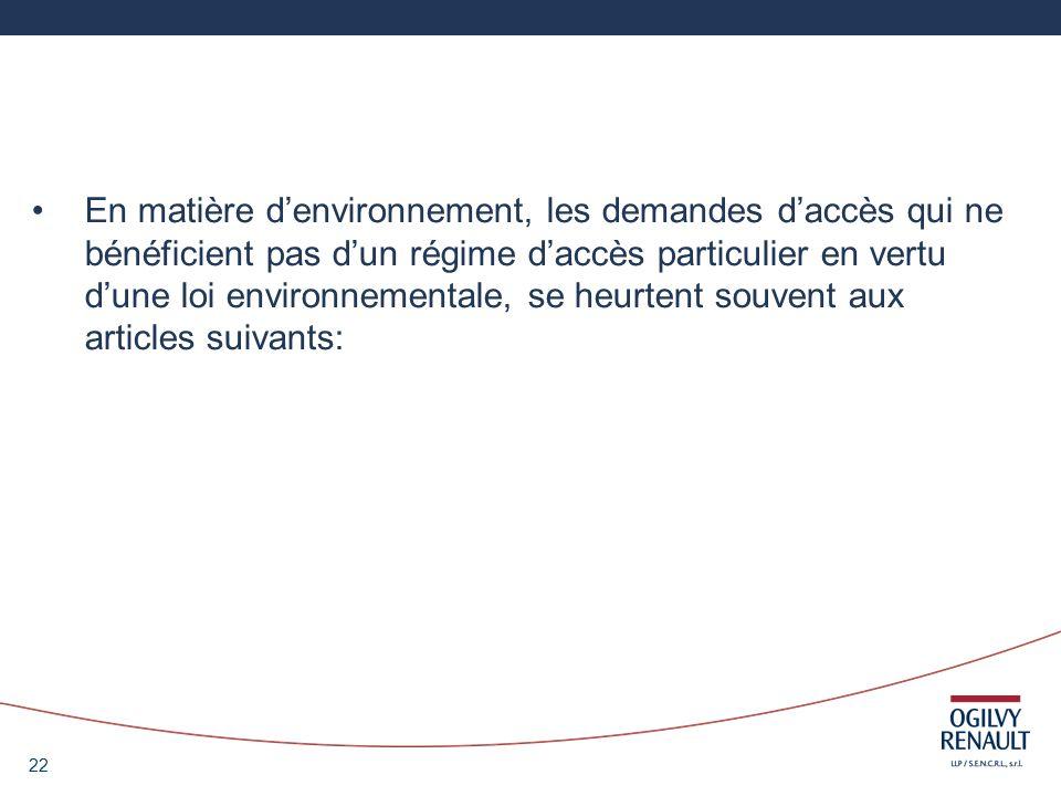 22 En matière denvironnement, les demandes daccès qui ne bénéficient pas dun régime daccès particulier en vertu dune loi environnementale, se heurtent souvent aux articles suivants: