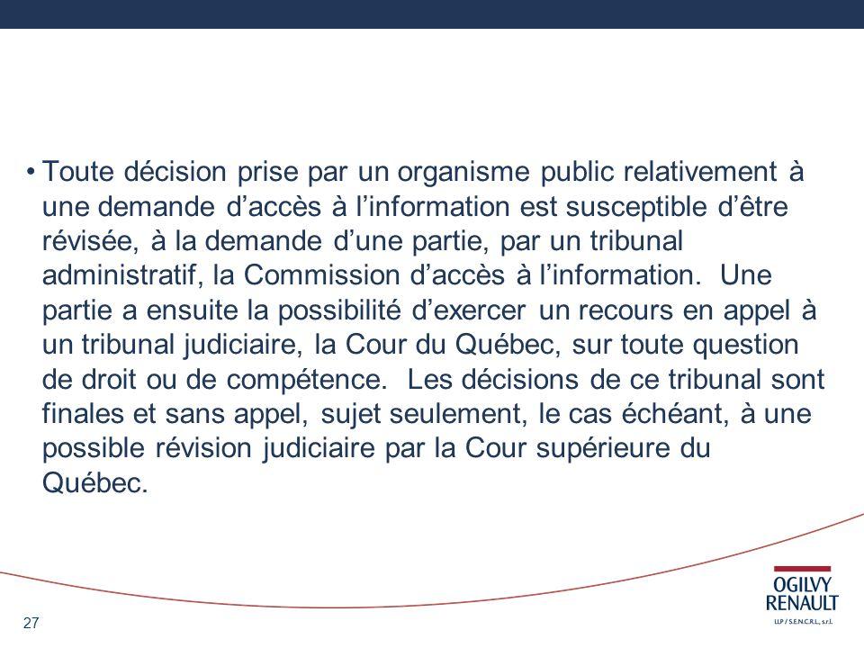 27 Toute décision prise par un organisme public relativement à une demande daccès à linformation est susceptible dêtre révisée, à la demande dune partie, par un tribunal administratif, la Commission daccès à linformation.
