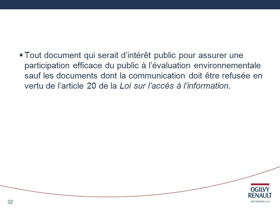 32 Tout document qui serait dintérêt public pour assurer une participation efficace du public à lévaluation environnementale sauf les documents dont la communication doit être refusée en vertu de larticle 20 de la Loi sur laccès à linformation.