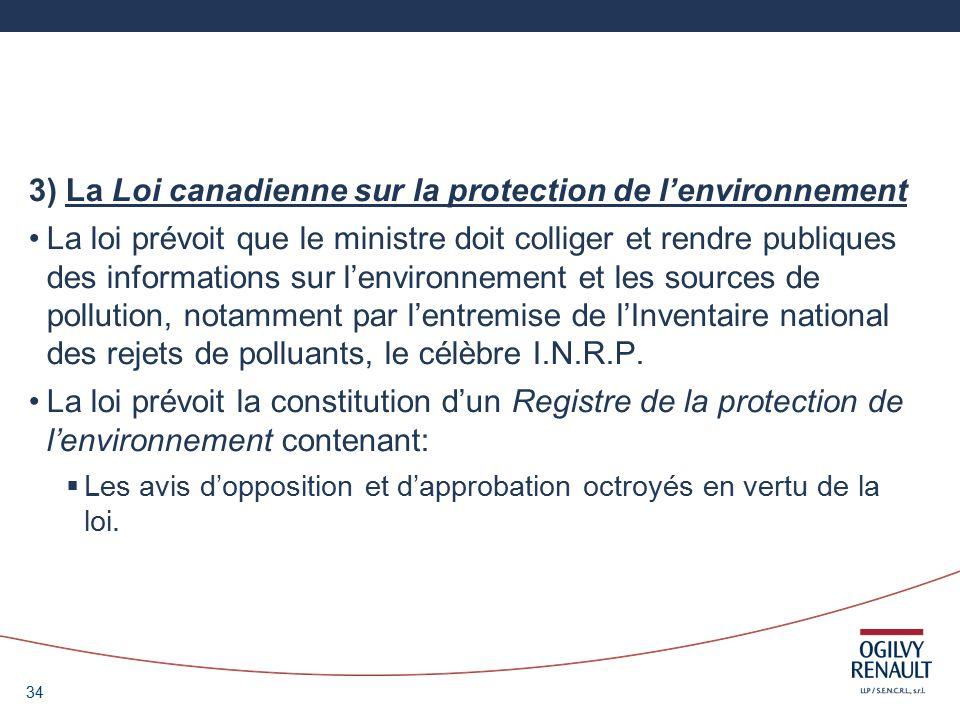 34 3) La Loi canadienne sur la protection de lenvironnement La loi prévoit que le ministre doit colliger et rendre publiques des informations sur lenvironnement et les sources de pollution, notamment par lentremise de lInventaire national des rejets de polluants, le célèbre I.N.R.P.