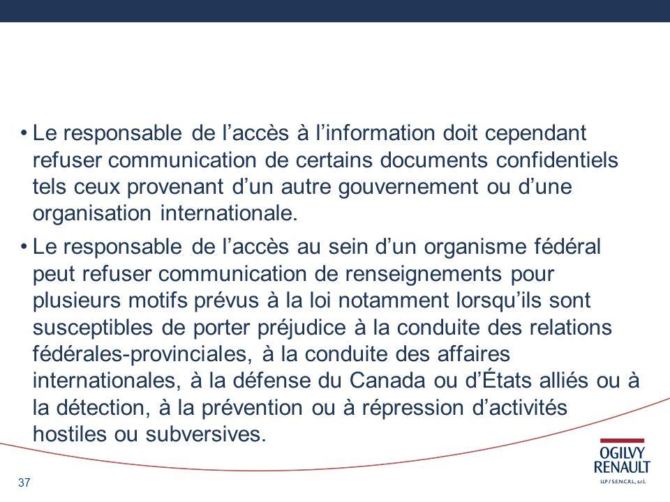 37 Le responsable de laccès à linformation doit cependant refuser communication de certains documents confidentiels tels ceux provenant dun autre gouvernement ou dune organisation internationale.