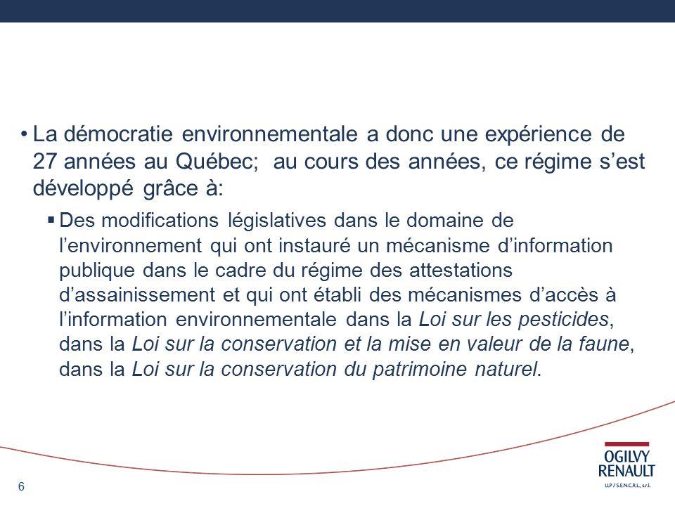 6 La démocratie environnementale a donc une expérience de 27 années au Québec; au cours des années, ce régime sest développé grâce à: Des modifications législatives dans le domaine de lenvironnement qui ont instauré un mécanisme dinformation publique dans le cadre du régime des attestations dassainissement et qui ont établi des mécanismes daccès à linformation environnementale dans la Loi sur les pesticides, dans la Loi sur la conservation et la mise en valeur de la faune, dans la Loi sur la conservation du patrimoine naturel.