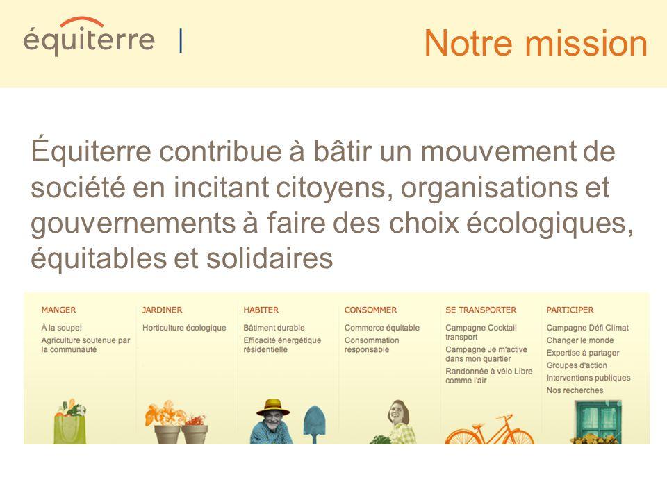 | Notre mission Équiterre contribue à bâtir un mouvement de société en incitant citoyens, organisations et gouvernements à faire des choix écologiques, équitables et solidaires