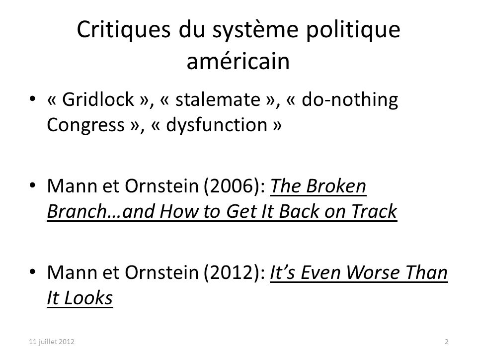 11 juillet 20122 Critiques du système politique américain « Gridlock », « stalemate », « do-nothing Congress », « dysfunction » Mann et Ornstein (2006): The Broken Branch…and How to Get It Back on Track Mann et Ornstein (2012): Its Even Worse Than It Looks