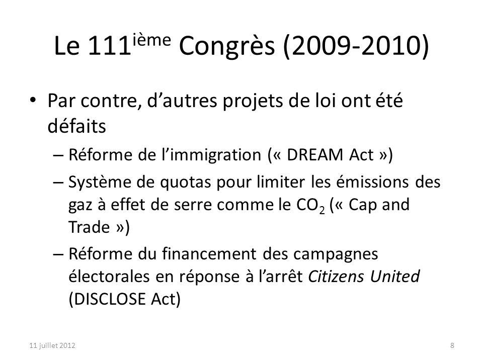 11 juillet 20128 Le 111 ième Congrès (2009-2010) Par contre, dautres projets de loi ont été défaits – Réforme de limmigration (« DREAM Act ») – Système de quotas pour limiter les émissions des gaz à effet de serre comme le CO 2 (« Cap and Trade ») – Réforme du financement des campagnes électorales en réponse à larrêt Citizens United (DISCLOSE Act)