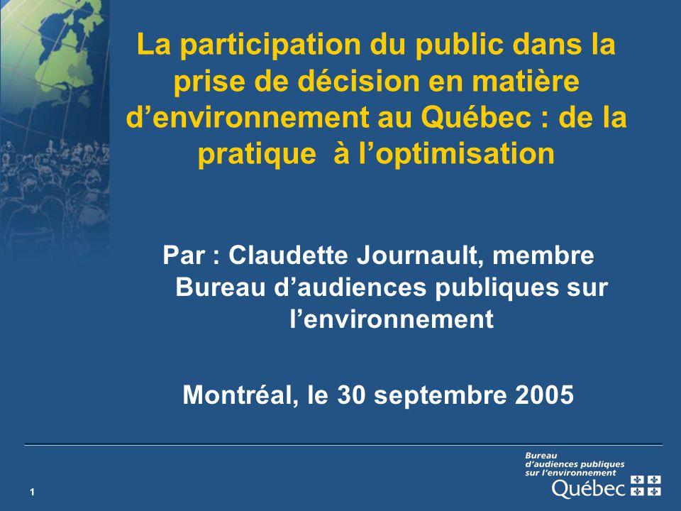 1 La participation du public dans la prise de décision en matière denvironnement au Québec : de la pratique à loptimisation Par : Claudette Journault, membre Bureau daudiences publiques sur lenvironnement Montréal, le 30 septembre 2005