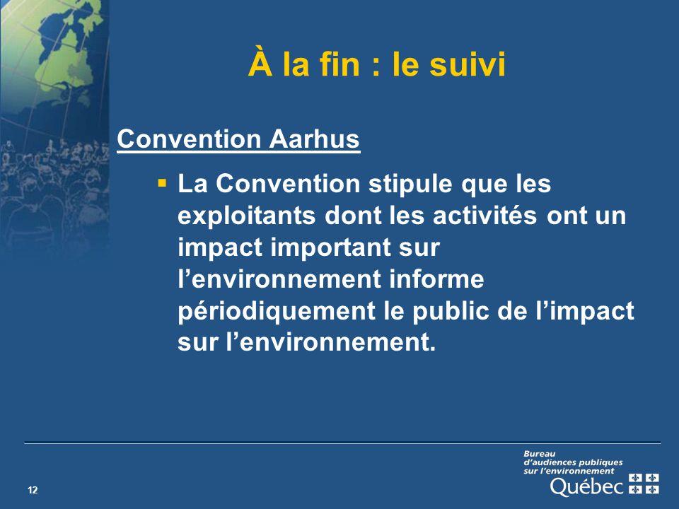 12 À la fin : le suivi Convention Aarhus La Convention stipule que les exploitants dont les activités ont un impact important sur lenvironnement informe périodiquement le public de limpact sur lenvironnement.