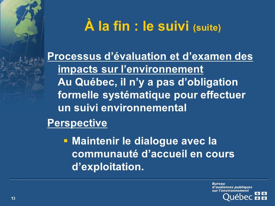 13 À la fin : le suivi (suite) Processus dévaluation et dexamen des impacts sur lenvironnement Au Québec, il ny a pas dobligation formelle systématique pour effectuer un suivi environnemental Perspective Maintenir le dialogue avec la communauté daccueil en cours dexploitation.