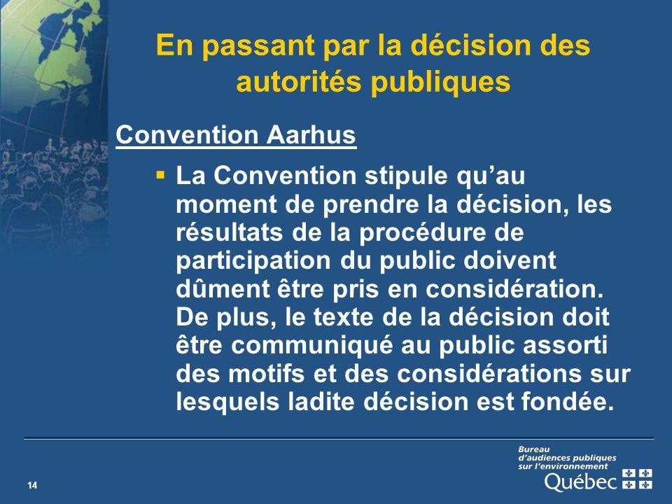 14 En passant par la décision des autorités publiques Convention Aarhus La Convention stipule quau moment de prendre la décision, les résultats de la procédure de participation du public doivent dûment être pris en considération.
