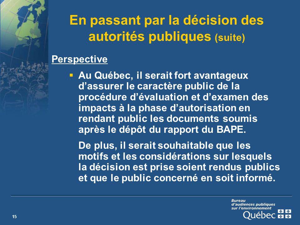 15 En passant par la décision des autorités publiques (suite) Perspective Au Québec, il serait fort avantageux dassurer le caractère public de la procédure dévaluation et dexamen des impacts à la phase dautorisation en rendant public les documents soumis après le dépôt du rapport du BAPE.
