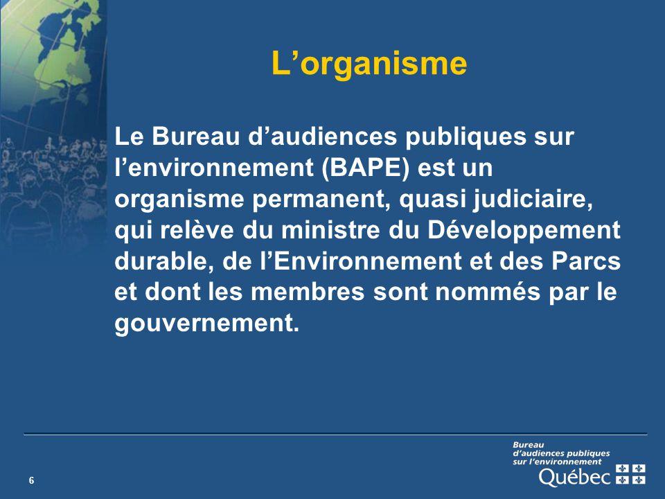 6 Lorganisme Le Bureau daudiences publiques sur lenvironnement (BAPE) est un organisme permanent, quasi judiciaire, qui relève du ministre du Développement durable, de lEnvironnement et des Parcs et dont les membres sont nommés par le gouvernement.