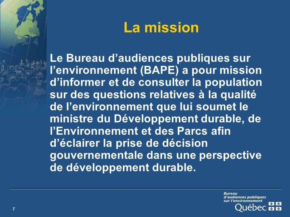 7 La mission Le Bureau daudiences publiques sur lenvironnement (BAPE) a pour mission dinformer et de consulter la population sur des questions relatives à la qualité de lenvironnement que lui soumet le ministre du Développement durable, de lEnvironnement et des Parcs afin déclairer la prise de décision gouvernementale dans une perspective de développement durable.