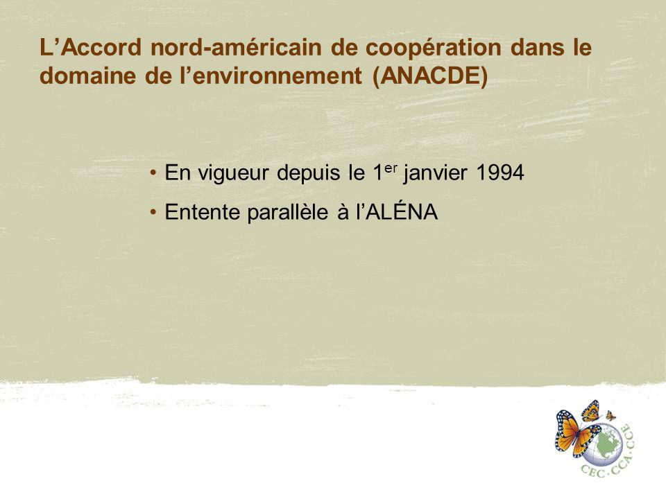 LAccord nord-américain de coopération dans le domaine de lenvironnement (ANACDE) En vigueur depuis le 1 er janvier 1994 Entente parallèle à lALÉNA