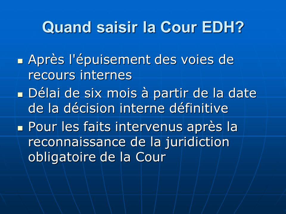 Quand saisir la Cour EDH? Après l'épuisement des voies de recours internes Après l'épuisement des voies de recours internes Délai de six mois à partir