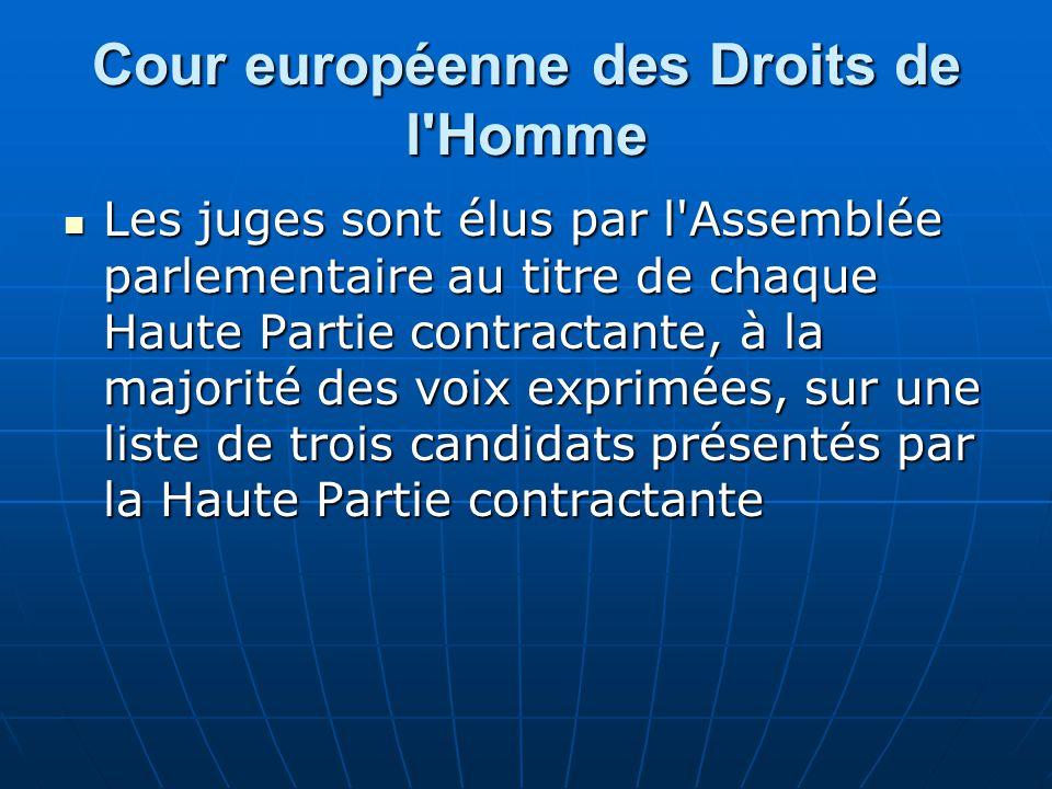 Cour européenne des Droits de l'Homme Les juges sont élus par l'Assemblée parlementaire au titre de chaque Haute Partie contractante, à la majorité de
