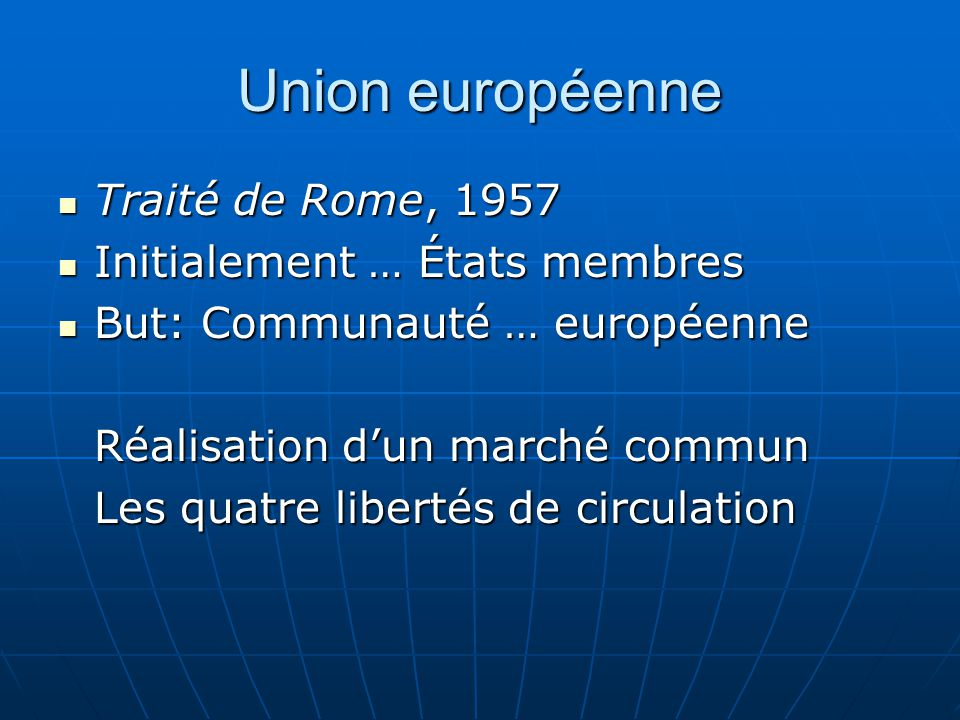 Union européenne Traité de Rome, 1957 Traité de Rome, 1957 Initialement … États membres Initialement … États membres But: Communauté … européenne But: