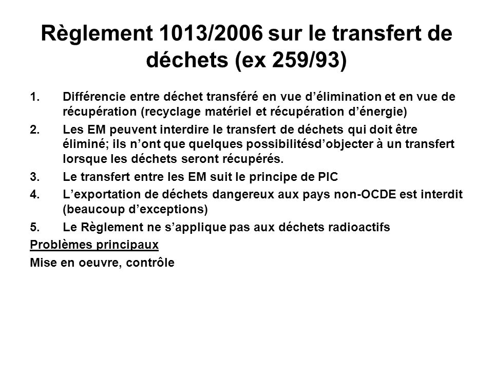 Règlement 1013/2006 sur le transfert de déchets (ex 259/93) 1.Différencie entre déchet transféré en vue délimination et en vue de récupération (recycl