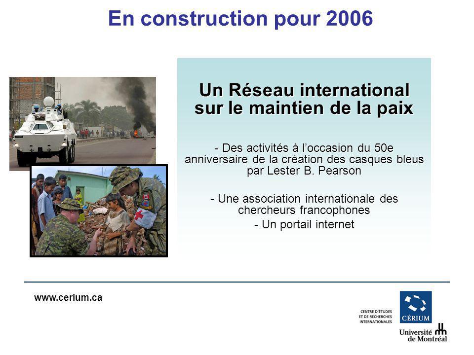 www.cerium.ca En construction pour 2006 Un Réseau international sur le maintien de la paix - Des activités à loccasion du 50e anniversaire de la création des casques bleus par Lester B.