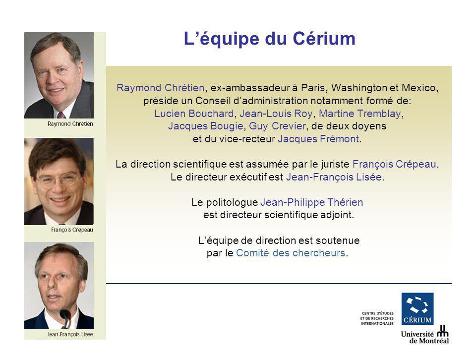www.cerium.ca Léquipe du Cérium Raymond Chrétien, ex-ambassadeur à Paris, Washington et Mexico, préside un Conseil dadministration notamment formé de: Lucien Bouchard, Jean-Louis Roy, Martine Tremblay, Jacques Bougie, Guy Crevier, de deux doyens et du vice-recteur Jacques Frémont.