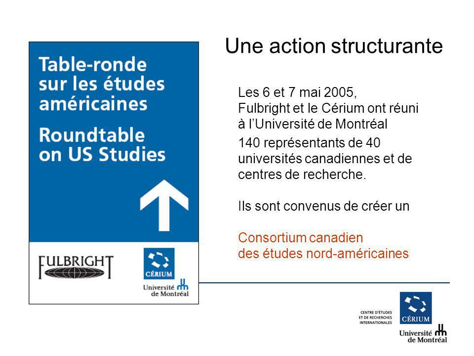 www.cerium.ca Une action structurante Les 6 et 7 mai 2005, Fulbright et le Cérium ont réuni à lUniversité de Montréal 140 représentants de 40 universités canadiennes et de centres de recherche.