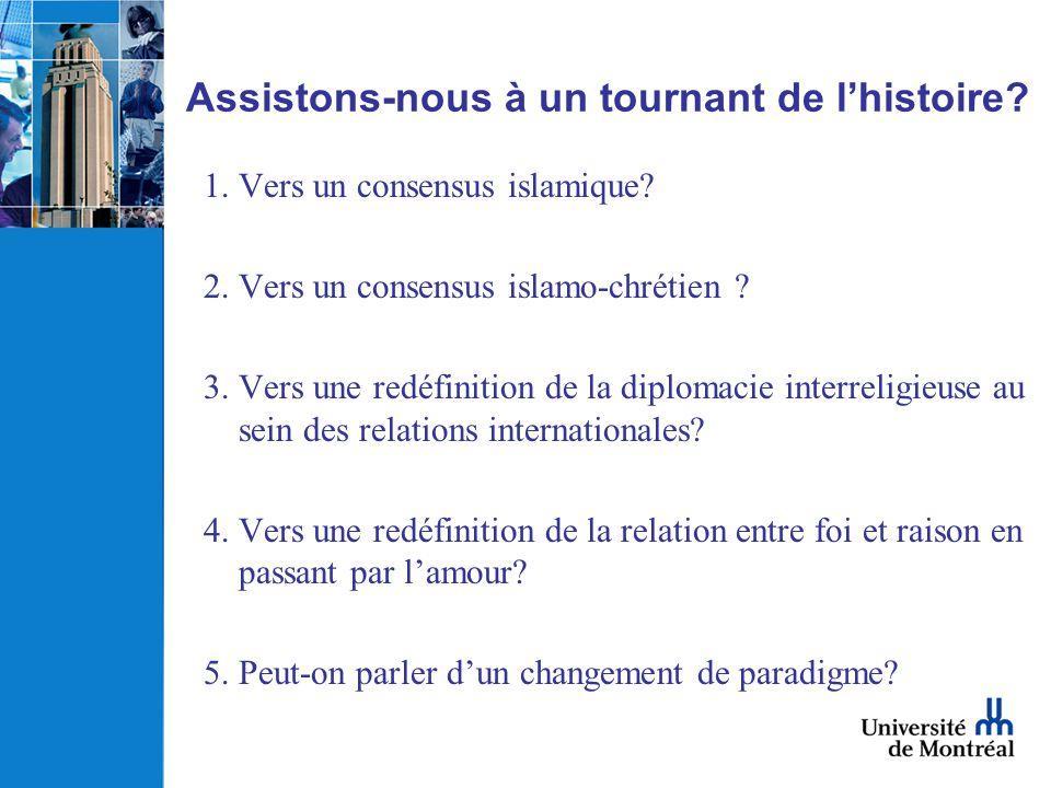 Assistons-nous à un tournant de lhistoire? 1.Vers un consensus islamique? 2.Vers un consensus islamo-chrétien ? 3.Vers une redéfinition de la diplomac