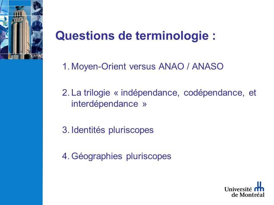 Questions de terminologie : 1.Moyen-Orient versus ANAO / ANASO 2.La trilogie « indépendance, codépendance, et interdépendance » 3.Identités pluriscope
