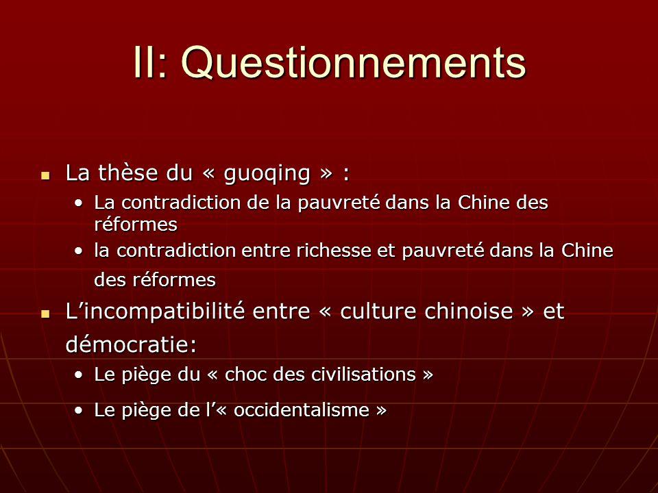 II: Questionnements La thèse du « guoqing » : La thèse du « guoqing » : La contradiction de la pauvreté dans la Chine des réformesLa contradiction de la pauvreté dans la Chine des réformes la contradiction entre richesse et pauvreté dans la Chine des réformesla contradiction entre richesse et pauvreté dans la Chine des réformes Lincompatibilité entre « culture chinoise » et démocratie: Lincompatibilité entre « culture chinoise » et démocratie: Le piège du « choc des civilisations »Le piège du « choc des civilisations » Le piège de l« occidentalisme »Le piège de l« occidentalisme »
