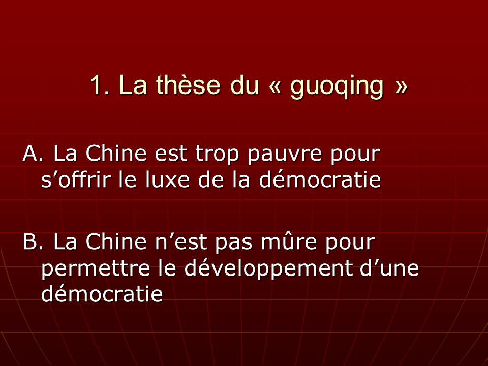 1. La thèse du « guoqing » A. La Chine est trop pauvre pour soffrir le luxe de la démocratie B.