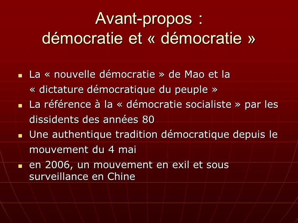 Avant-propos : démocratie et « démocratie » La « nouvelle démocratie » de Mao et la « dictature démocratique du peuple » La « nouvelle démocratie » de Mao et la « dictature démocratique du peuple » La référence à la « démocratie socialiste » par les dissidents des années 80 La référence à la « démocratie socialiste » par les dissidents des années 80 Une authentique tradition démocratique depuis le mouvement du 4 mai Une authentique tradition démocratique depuis le mouvement du 4 mai en 2006, un mouvement en exil et sous surveillance en Chine en 2006, un mouvement en exil et sous surveillance en Chine