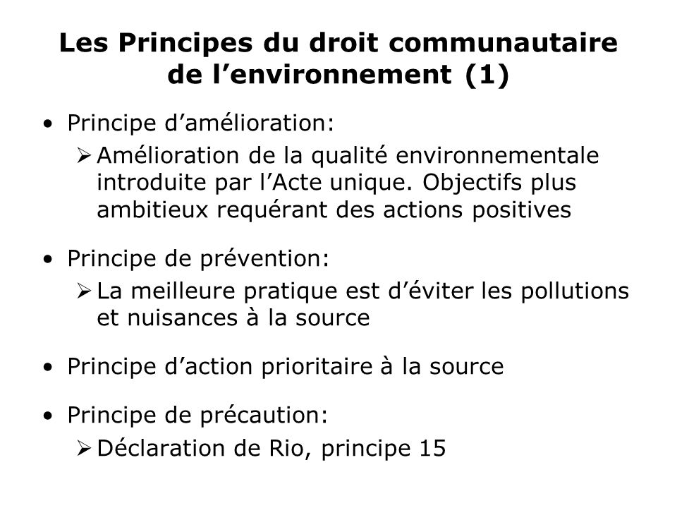 Les Principes du droit communautaire de lenvironnement (1) Principe damélioration: Amélioration de la qualité environnementale introduite par lActe unique.