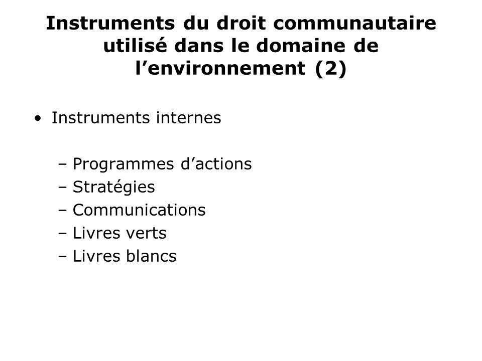 Instruments du droit communautaire utilisé dans le domaine de lenvironnement (2) Instruments internes –Programmes dactions –Stratégies –Communications –Livres verts –Livres blancs