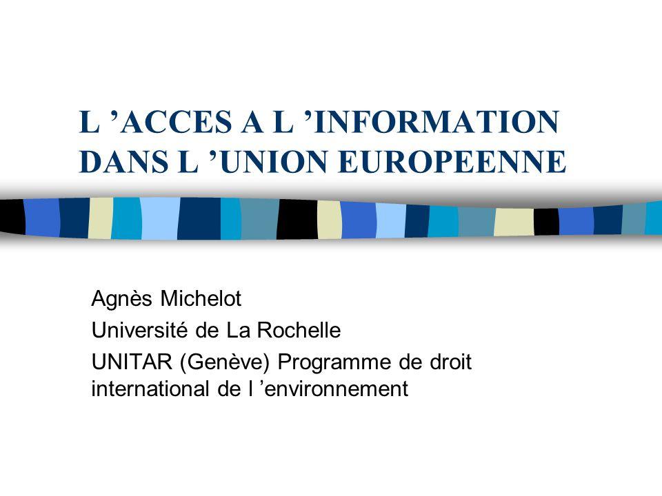 L ACCES A L INFORMATION DANS L UNION EUROPEENNE Agnès Michelot Université de La Rochelle UNITAR (Genève) Programme de droit international de l environ